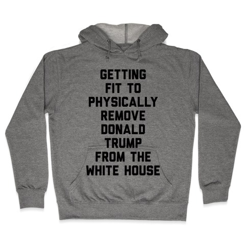 Getting Fit To Physically Remove Donald Trump From The White House Hooded Sweatshirt