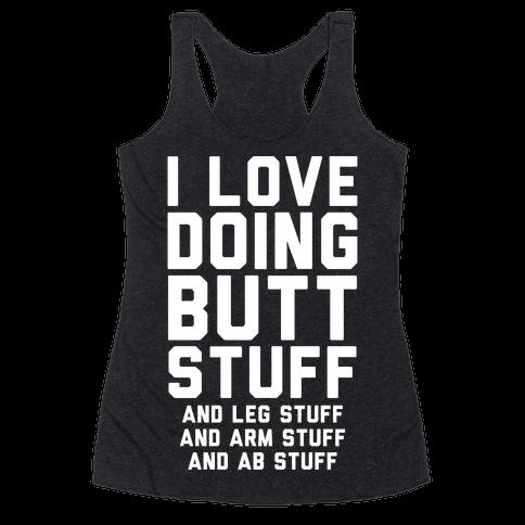 I Love Doing Butt Stuff and Leg Stuff And Arm Stuff and Ab Stuff Racerback Tank Top
