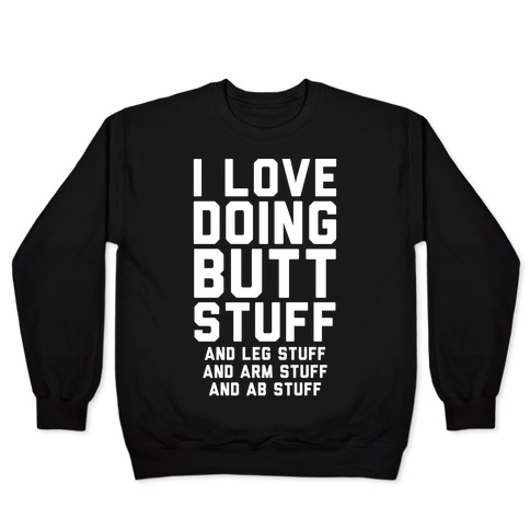 I Love Doing Butt Stuff and Leg Stuff And Arm Stuff and Ab Stuff Pullover