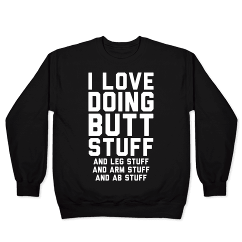 I Love Doing Butt Stuff and Leg Stuff And Arm Stuff and Ab Stuff Pullover