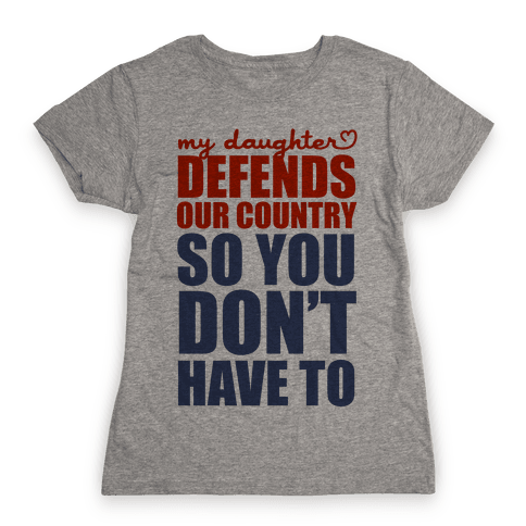 My Daughter Defends Our Country (So You Don't Have To) Womens T-Shirt