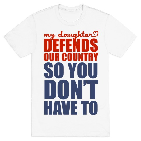 My Daughter Defends Our Country (So You Don't Have To) T-Shirt
