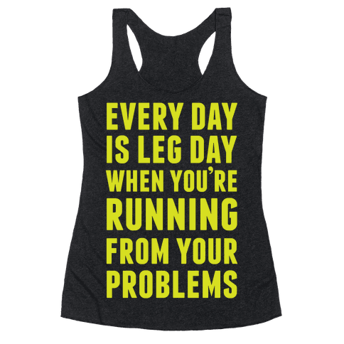 Every Day Is Leg Day When You're Running From Your Problems Racerback Tank Top