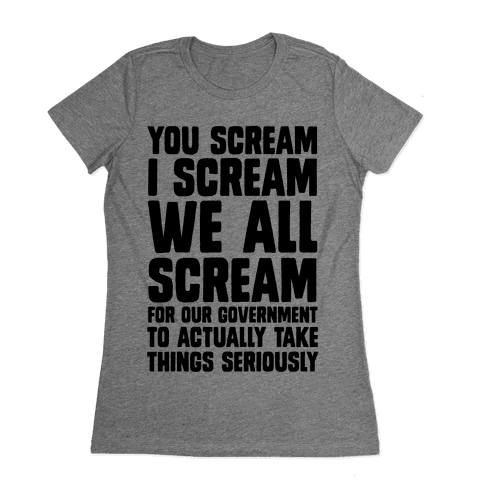 You Scream, I Scream, We All Scream For The Government To Actually Take Things Seriously Womens T-Shirt