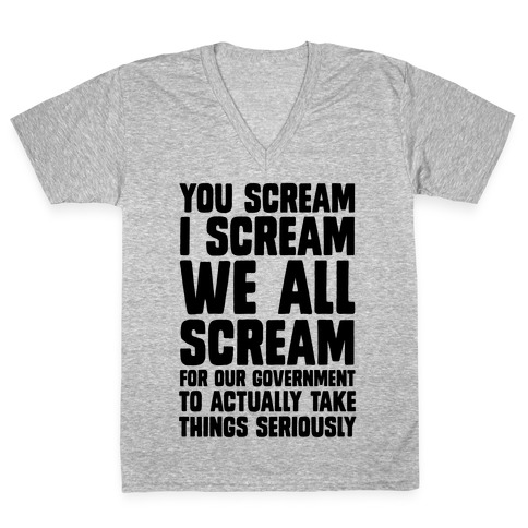 You Scream, I Scream, We All Scream For The Government To Actually Take Things Seriously V-Neck Tee Shirt