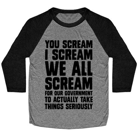 You Scream, I Scream, We All Scream For The Government To Actually Take Things Seriously Baseball Tee