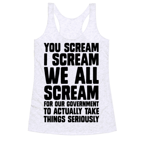 You Scream, I Scream, We All Scream For The Government To Actually Take Things Seriously Racerback Tank Top