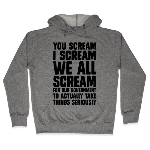 You Scream, I Scream, We All Scream For The Government To Actually Take Things Seriously Hooded Sweatshirt