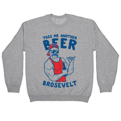 Toss Me Another Beer Brosevelt Pullover