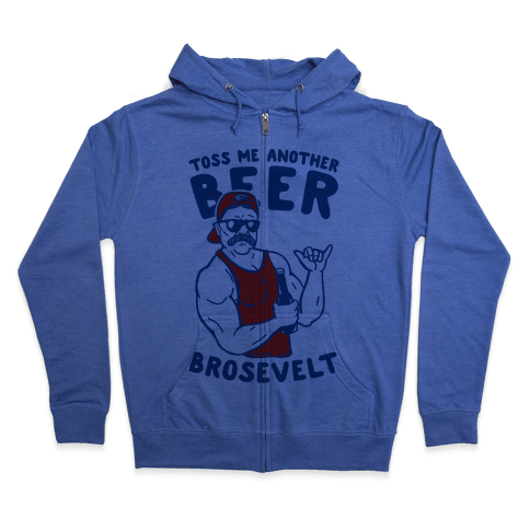 Toss Me Another Beer Brosevelt Zip Hoodie