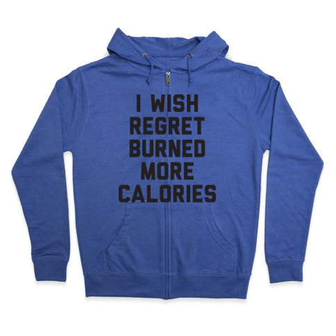 I Wish Regret Burned More Calories Zip Hoodie