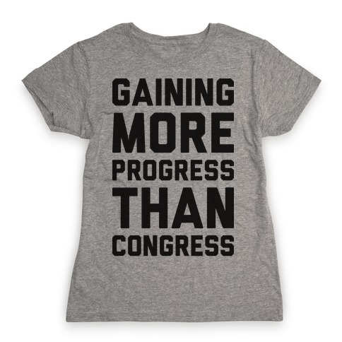 Gaining More Progress Than Congress Womens T-Shirt