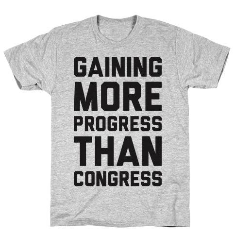 Gaining More Progress Than Congress T-Shirt