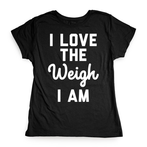 I Love The Weigh I Am Womens T-Shirt