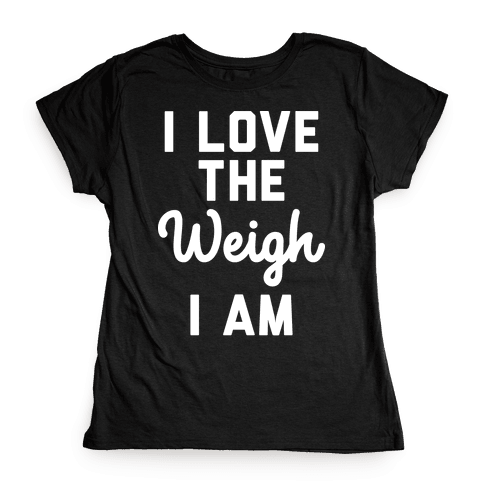 I Love The Weigh I Am Womens T-Shirt