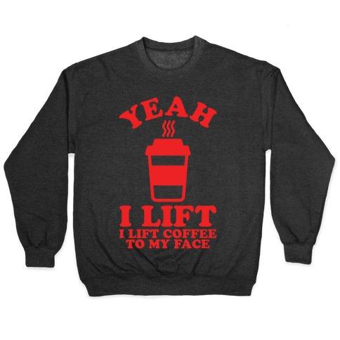 Yeah, I Lift, Coffee To My Face Pullover