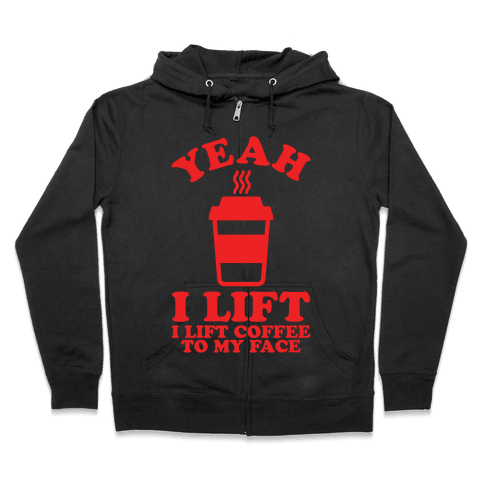 Yeah, I Lift, Coffee To My Face Zip Hoodie