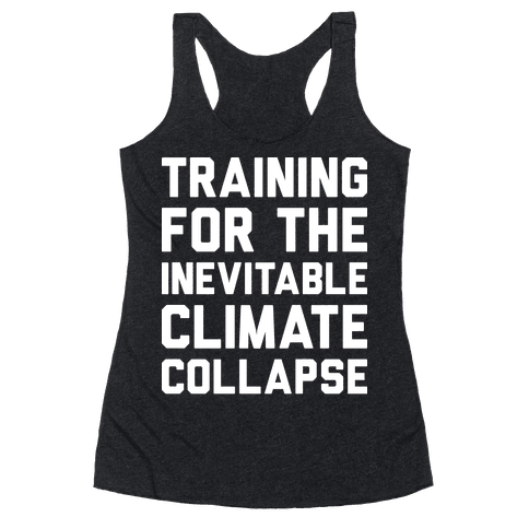 Training For The Inevitable Climate Collapse Racerback Tank Top
