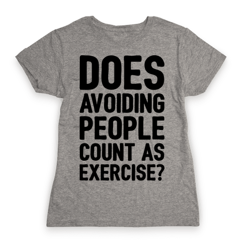 Does Avoiding People Count As Exercise Womens T-Shirt