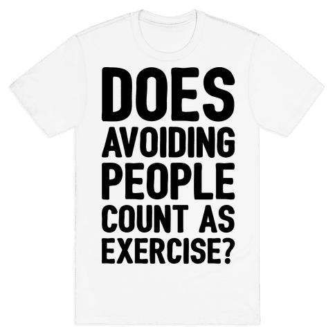 Does Avoiding People Count As Exercise Mens T-Shirt