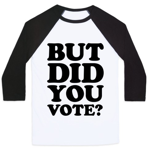 But Did You Vote Baseball Tee