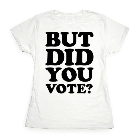 But Did You Vote Womens T-Shirt