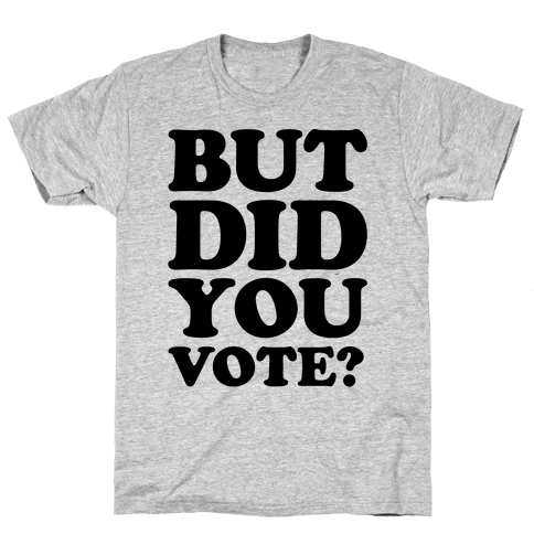 But Did You Vote Mens/Unisex T-Shirt
