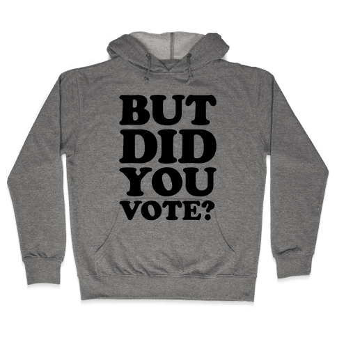 But Did You Vote Hooded Sweatshirt