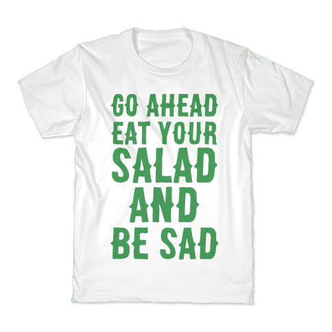 Go Ahead, Eat Your Salad and Be Sad Kids T-Shirt