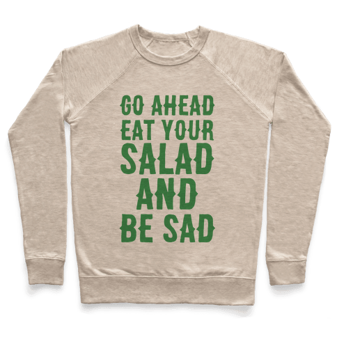 Go Ahead, Eat Your Salad and Be Sad Pullover