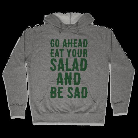 Go Ahead, Eat Your Salad and Be Sad Hooded Sweatshirt