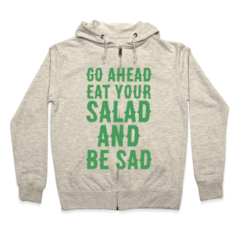 Go Ahead, Eat Your Salad and Be Sad Zip Hoodie
