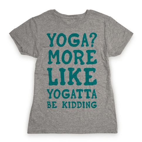 Yoga More Like Yogatta Be Kidding Womens T-Shirt
