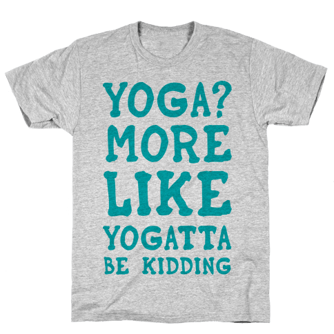 Yoga More Like Yogatta Be Kidding Mens/Unisex T-Shirt