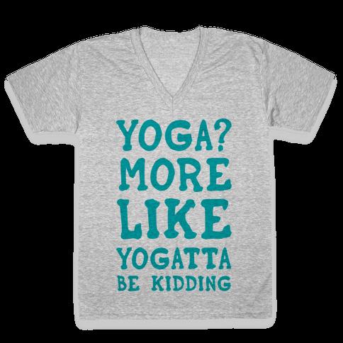 Yoga More Like Yogatta Be Kidding V-Neck Tee Shirt