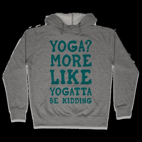 Yoga More Like Yogatta Be Kidding Hooded Sweatshirt