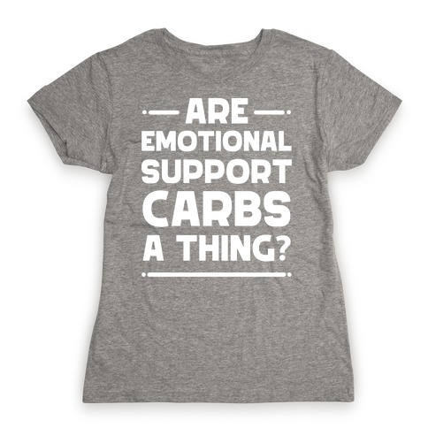 Are Emotional Support Carbs A Thing?  Womens T-Shirt