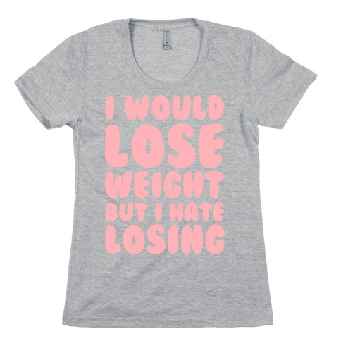 I Would Lose Weight But I Hate Losing Womens T-Shirt