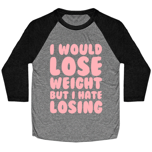 I Would Lose Weight But I Hate Losing Baseball Tee