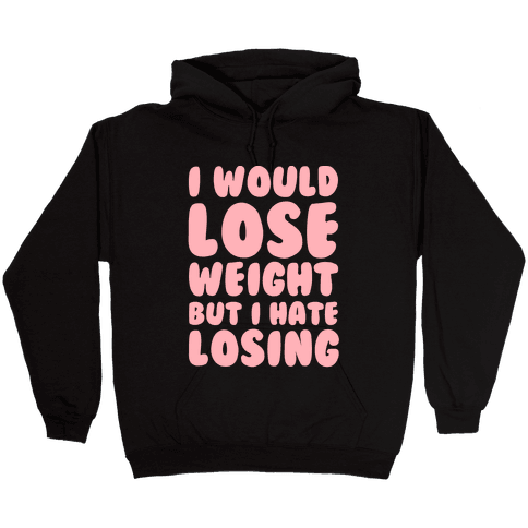 I Would Lose Weight But I Hate Losing Hooded Sweatshirt