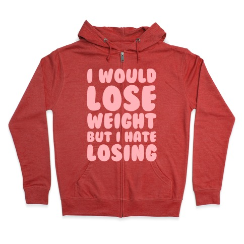 I Would Lose Weight But I Hate Losing Zip Hoodie