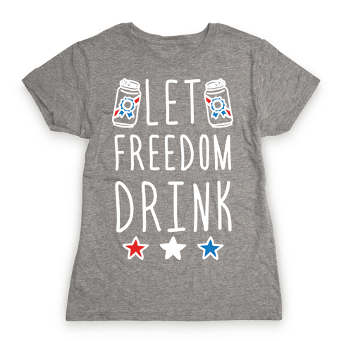 Let Freedom Drink Womens T-Shirt