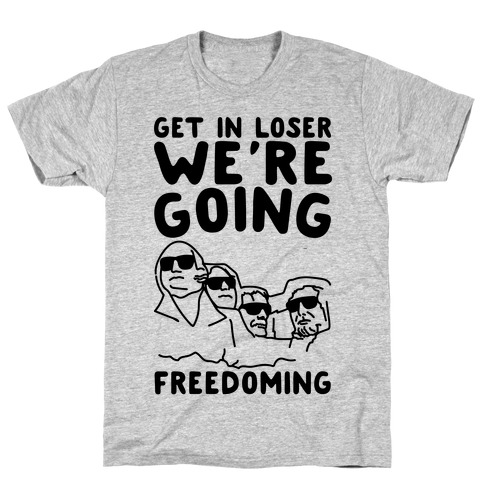 Get In Loser We're Going Freedoming Parody T-Shirt