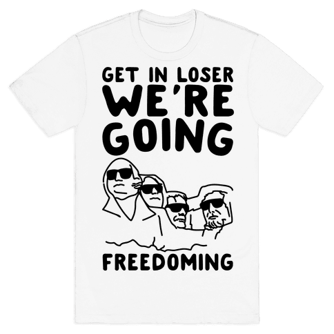 Get In Loser We're Going Freedoming Parody Mens T-Shirt