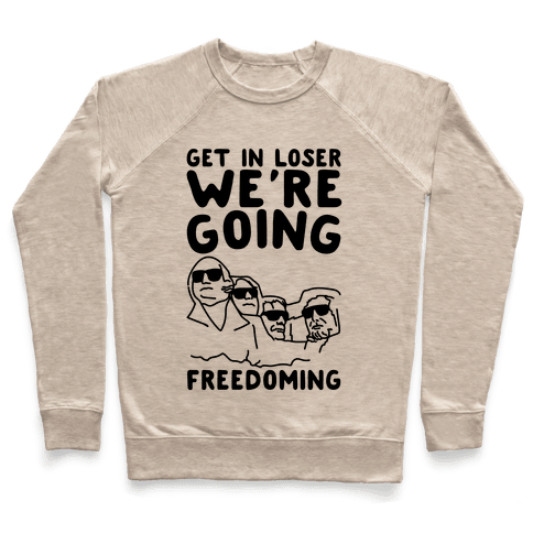 Get In Loser We're Going Freedoming Parody Pullover