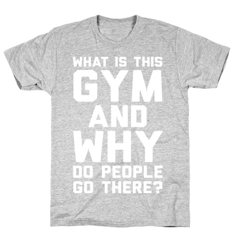 What Is This Gym And Why Do People Go There Mens/Unisex T-Shirt