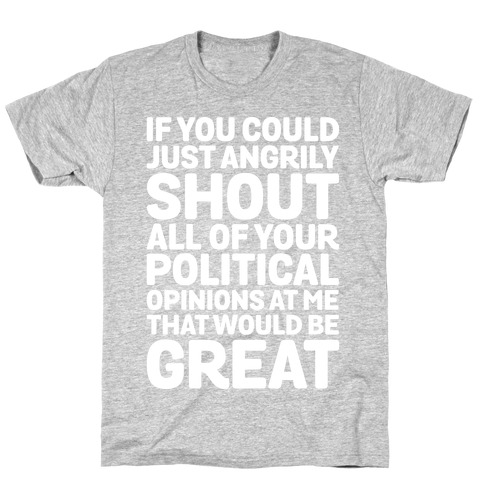 If You Could Just Angrily Shout All of Your Political Opinions at Me, That Would Be Great T-Shirt