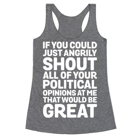 If You Could Just Angrily Shout All of Your Political Opinions at Me, That Would Be Great Racerback Tank Top