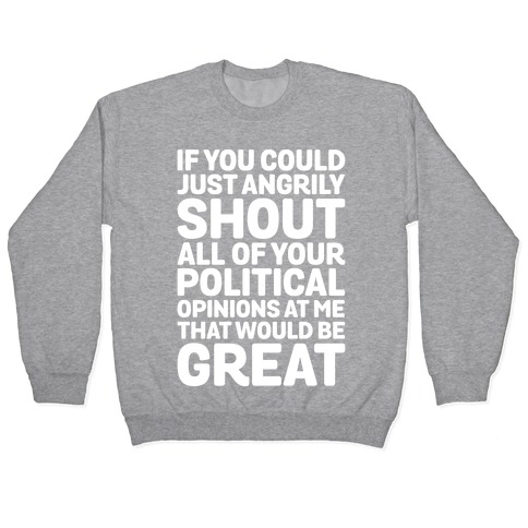 If You Could Just Angrily Shout All of Your Political Opinions at Me, That Would Be Great Pullover