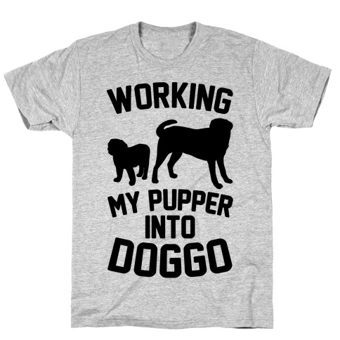 Working My Pupper Into Doggo T-Shirt